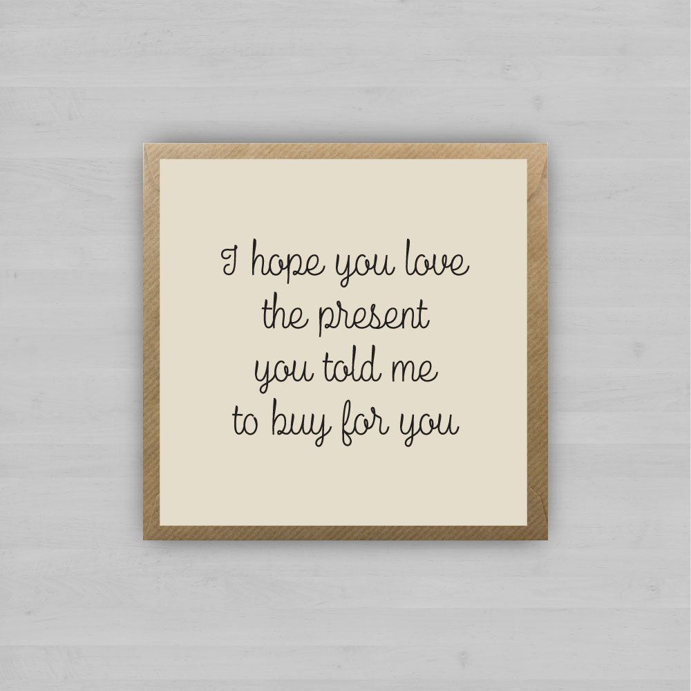I Hope You Love The Present You Told Me To Buy For You + Envelope