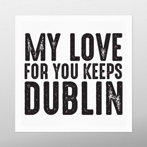 My Love For You Keeps Dublin | Homebird | Irish Prints